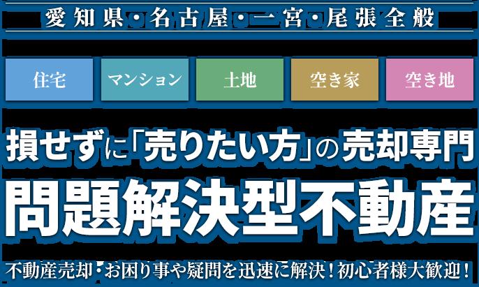 愛知県一宮市の住宅マンション、土地、空き家、空き地「売りたい方」の売却専門問題解決型不動産。不動産売却・お困り事や疑問を迅速に解決!初心者様大歓迎!